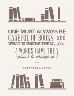 One must always be careful of books and what is inside them, for words have the power to change us