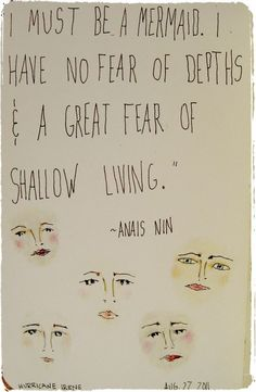 I must be a mermaid. I have no fear of depths and a great fear of shallow living. Anais Nin