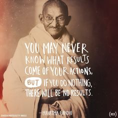 """""""You may never know what results come of your actions, but if you do nothing, there will be no results."""" Mahatma Gandhi"""