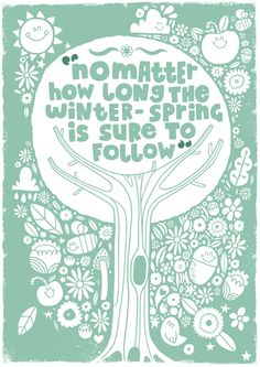 """Words to live by! """"No matter how long the winter - spring is sure to follow."""""""