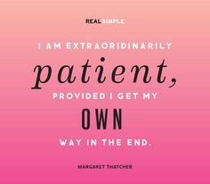 """I am extraordinarily patient, provided I get my own way in the end."" —Margaret Thatcher #quotes"