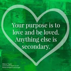 Your purpose is to love and be loved. Anything else is secondary.