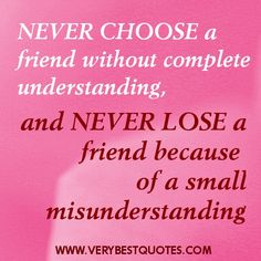 Friendship:  Never choose a friend without complete understanding. Never lose a friend because of a small misunderstanding.