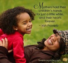 Mothers hold their children's hands for just a little while, and their hearts forever.