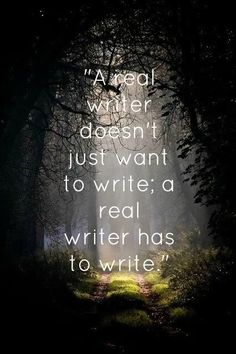 A real writer doesn't just want to write: a real writer has to write.