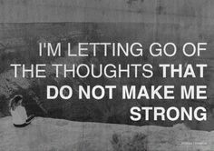 I'm letting go of the thoughts that do not make me strong.