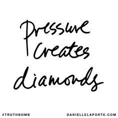 Pressure creates diamonds    DanielleLaPorte's #Truthbombs