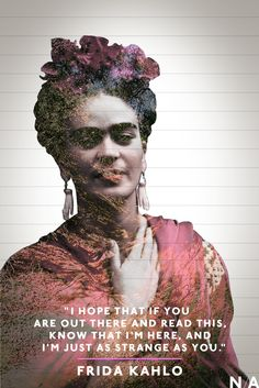 "...""just as strange as you"" ~ Frida"