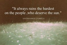 it always rains the hardest on people, who deserve the sun.