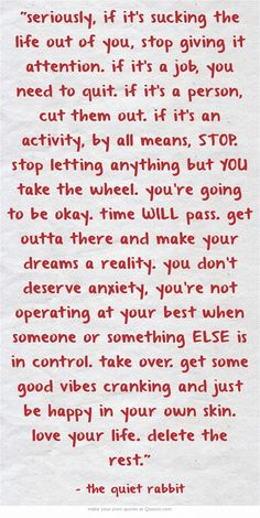 seriously, if it's sucking the life out of you, stop giving it attention. if it's a job, you need to quit. if it's a person, cut them out. if it's an activity, by all means, STOP. stop letting anything but YOU take the wheel. you're going to be okay. time WILL pass. get outta there and make your dreams a reality. you don't deserve anxiety, you're not operating at your best when someone or something ELSE is in control. take over. get some good vibes cranking and just be...