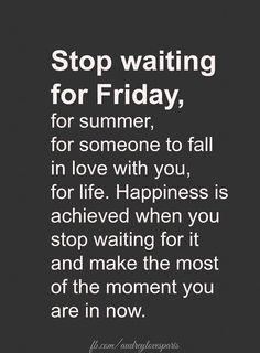 Make the most of the moment you are in now!