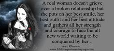 A real woman doesn't grieve over a broken relationship but she puts on her best smile, her best outfit and her best attitude and gathers all her strength and courage to face the all new world waiting to be conquered by her...Aarti Khurana