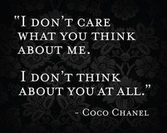 I don't care what you think about me. I don't think about you at all ~ Coco Chanel