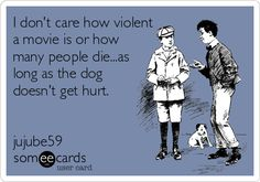 .This is so me. I can watch a movie where more than half the character die, and not be bothered, but if one dog dies, I will cry.