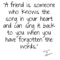 A friend is someone who knows the song in your hear and can sing it back to you when you have forgotten the words.