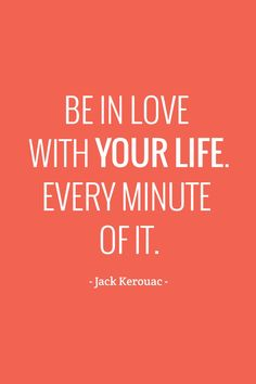 be in love with your life.