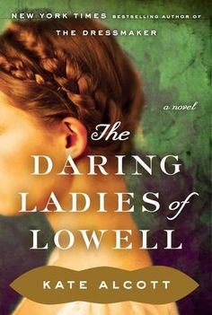 The Daring Ladies of Lowell by Kate Alcott / Patricia O'Brien   Publisher: Doubleday   Publication Date: February 25, 2014   Historical Fiction