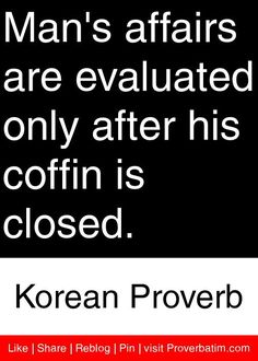 Man's affairs are evaluated only after his coffin is closed. - Korean Proverb #proverbs #quotes