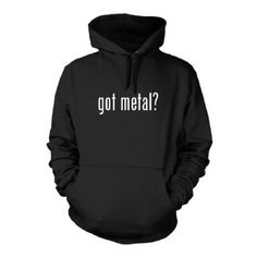 got metal? Funny Hoodie Sweatshirt Hoody Humor - Many Sizes and Colors!