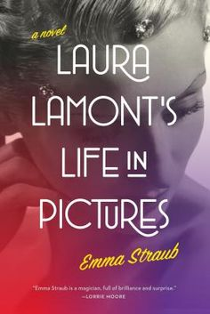 """LAURA LAMONT'S LIFE IN PICTURES by Emma Straub. A thoroughly enjoyable """"biography"""" of a (fictional) 20th-century Hollywood star, filled with all the glamour, scandal and heartbreak that one could want."""