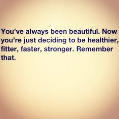 You are Beautiful, just the way you are but nothing wrong with getting a healthier version :)