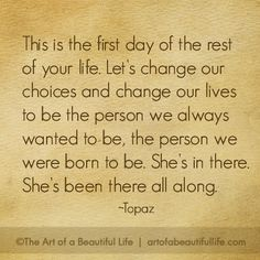 Let's change our choices and change our lives to be the person we always wanted to be, the person we were born to be. She's in there. She's been there all along.  | Read more about 3 women who did just that!  http://artofabeautifullife.com/want-new-life-giveaway/