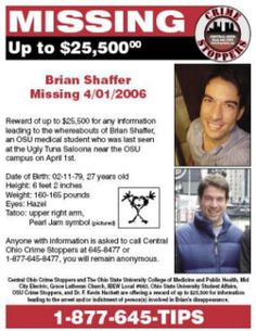 "Brian Shaffer - missing since 04/01/2006.  6'2"", 160-170 lbs, brown hair, hazel eyes. Second year medical student.  Last seen at the Ugly Tuna Saloona on High Street in Columbus. Contact police at 877.645.TIPS with any information on Brian's disappearance."