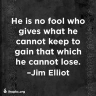 He is no fool who gives what he cannot keep to gain that which he cannot lose. Jim Elliot