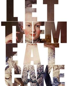 Let them eat Cake, although Marie Antoinette never acually uttered those words