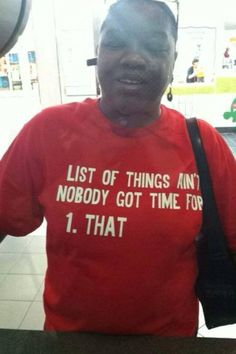List of things ain't nobody got time for…