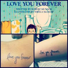 """""""My mom and grandmother read this book to me constantly when I was little. So, Mom and I got tattoos in honor of each other and of this book. Hers is in my handwriting (left) and mine in hers (right). I love my Mommy forever. They were both done by Larry at Shenanigan's in Auburn, AL. Amazing artist and amazing guy."""""""