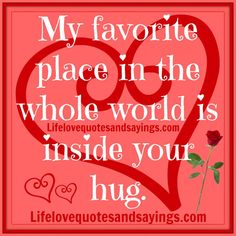 Inside your hug is my favorite place in the whole world.