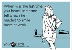 I never really thought about this, but I get it a lot from men while I'm just working. I have never ever heard any one say it to a man.