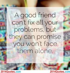 A good friend can't fix all your problems, but they can promise you won't face them alone