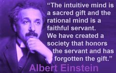 The intuitive mind is a sacred gift and the rational mind is a faithful servant.  We have created a society that honors the servant and has forgotten the gift.  Albert Einstein