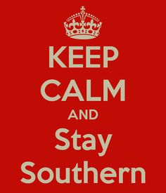 Keep Calm And Stay Southern - Bing Images