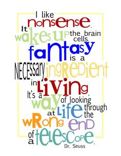 I like nonsense.  It wakes up the brain cells.  Fantasy is a necessary ingredient in living.  It's a way of looking at life through the wrong end of a telescope.  Dr. Seuss