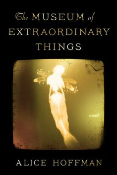"""""""The Museum of Extraordinary Things: A Novel"""" by Alice Hoffman - Coming out 2/18/14  -  Can't wait!!!!!"""