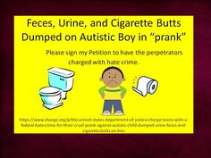 Please sign my petition to have kids charged with hate crime against Autistic child. Please repin.  https://www.change.org/p/the-united-states-department-of-justice-charge-teens-with-a-federal-hate-crime-for-their-cruel-prank-against-autistic-child-dumped-urine-feces-and-cigarette-butts-on-him