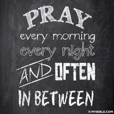 Pray every morning, every night, and often in between.