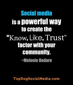 """Social media is a powerful way to create ""know, Like Trust' factor with your community. "" ~Melonie Dodaro http://TopDogSocialMedia.com"