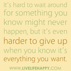This is so true, but i should just give up. Months of waiting for nothing can do a whole lot of bad for you mentally.
