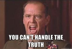 """""""You can't handle the truth!"""""""