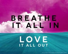 Breathe it in - Love it out.