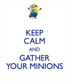 Keep calm and gather your minions lol