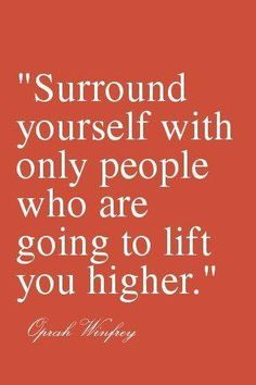 """""""Surround yourself with only people who are going to lift you higher."""" --Oprah Winfrey"""