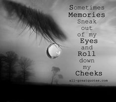 Sometimes memories sneak out of my eyes and roll down my cheeks. - Sympathy Card Messages In Loving Memory Friendship, Family Poems And Picture Quotes About Life - all-greatquotes.com sayings, heart, quotes, thought, memories, families, rolls, friend, eyes