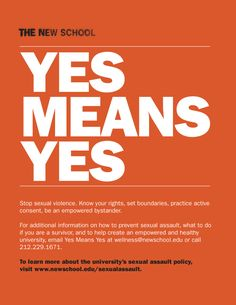 Campaign created by The New School (http://www.facebook.com/thenewschool) in New York City for Sexual Assault Awareness Month (April), the poster is just one part of an integrated campaign to raise awareness of the importance of sexual consent and the school's new sexual assault policy.