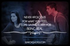 Never apologize for what you feel, it's like saying sorry for being real.