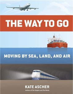 The Way to Go: Moving by Sea, Land, and Air by Kate Ascher 	Quarto TA1145 .A83 2014